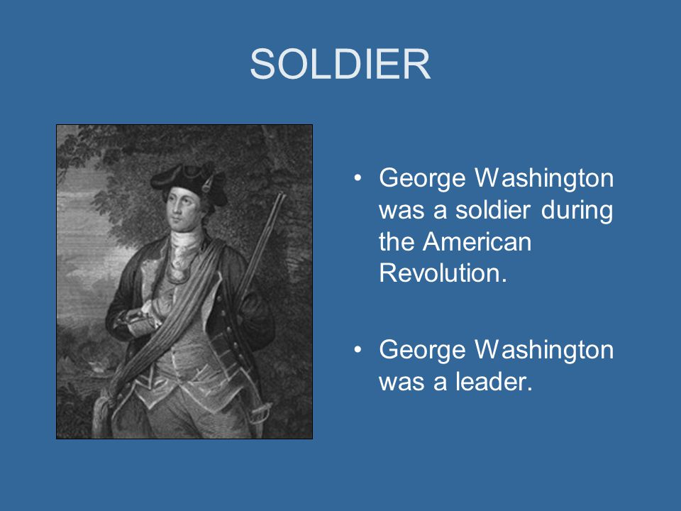 SOLDIER George Washington was a soldier during the American Revolution. George Washington was a leader.