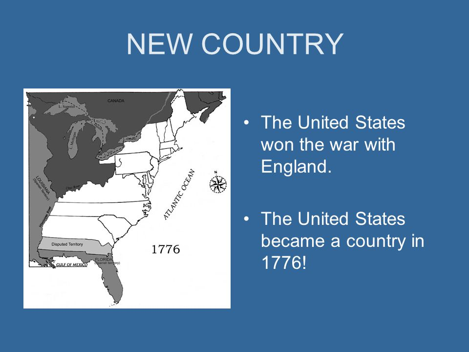 NEW COUNTRY The United States won the war with England. The United States became a country in 1776!