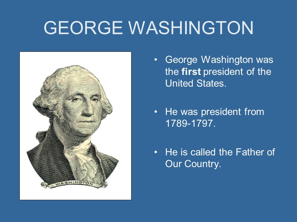 GEORGE WASHINGTON George Washington was the first president of the United States.