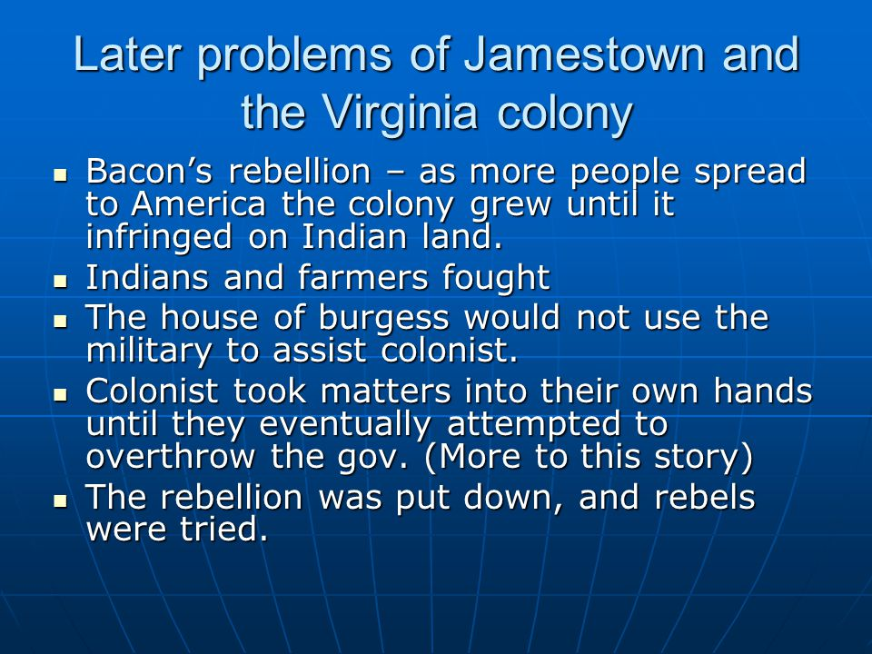 Later problems of Jamestown and the Virginia colony Bacon's rebellion – as more people spread to America the colony grew until it infringed on Indian land.
