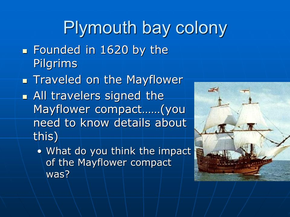 Plymouth bay colony Founded in 1620 by the Pilgrims Founded in 1620 by the Pilgrims Traveled on the Mayflower Traveled on the Mayflower All travelers signed the Mayflower compact……(you need to know details about this) All travelers signed the Mayflower compact……(you need to know details about this) What do you think the impact of the Mayflower compact was What do you think the impact of the Mayflower compact was