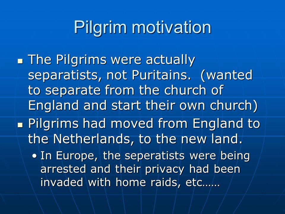 Pilgrim motivation The Pilgrims were actually separatists, not Puritains.