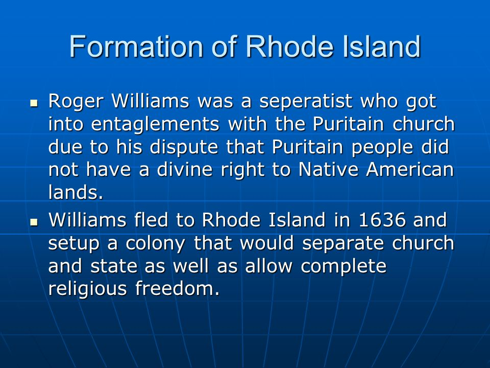 Formation of Rhode Island Roger Williams was a seperatist who got into entaglements with the Puritain church due to his dispute that Puritain people did not have a divine right to Native American lands.