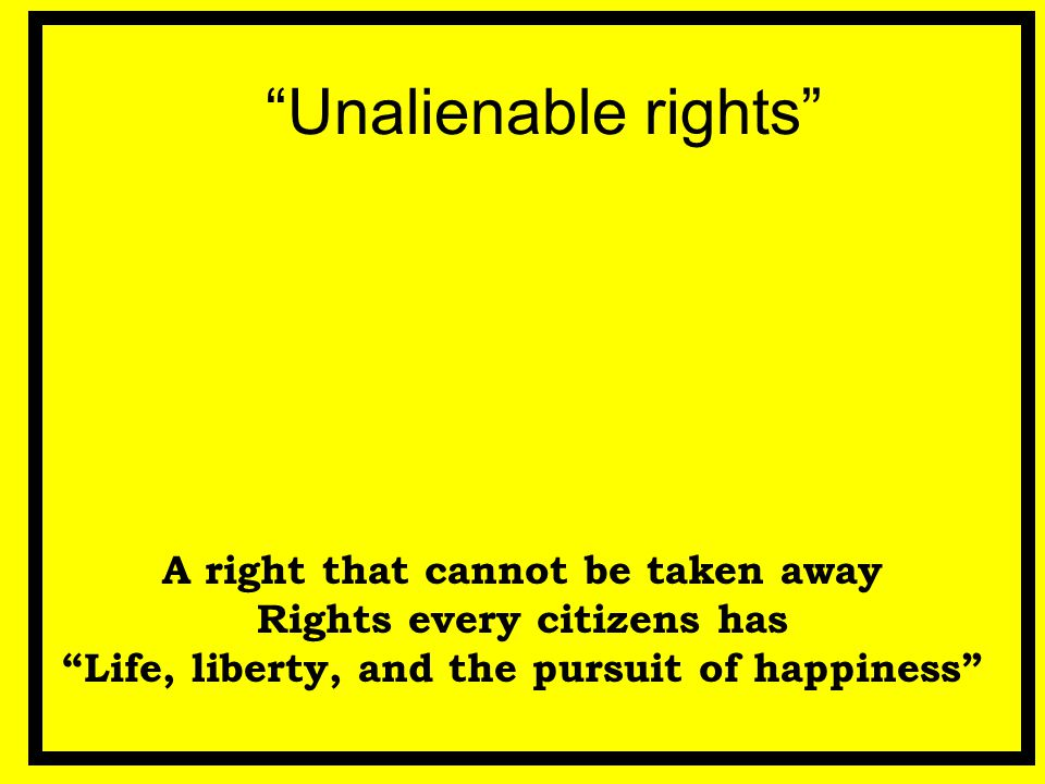"""Unalienable rights"" A right that cannot be taken away Rights every citizens has ""Life, liberty, and the pursuit of happiness"""