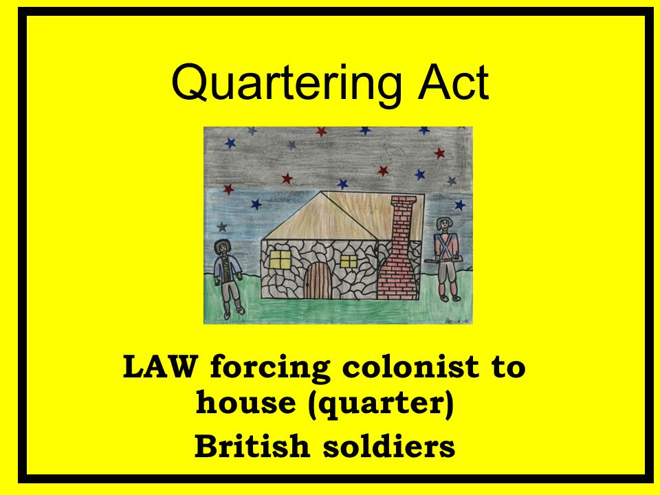 Quartering Act LAW forcing colonist to house (quarter) British soldiers