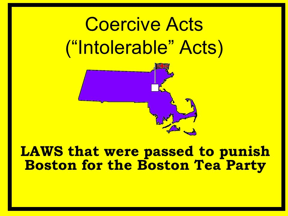 "Coercive Acts (""Intolerable"" Acts) LAWS that were passed to punish Boston for the Boston Tea Party"