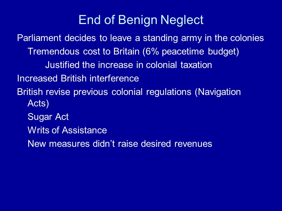 End of Benign Neglect British government deep in debt after the Seven Years War Parliament votes to increase taxation Burden spread to British colonie