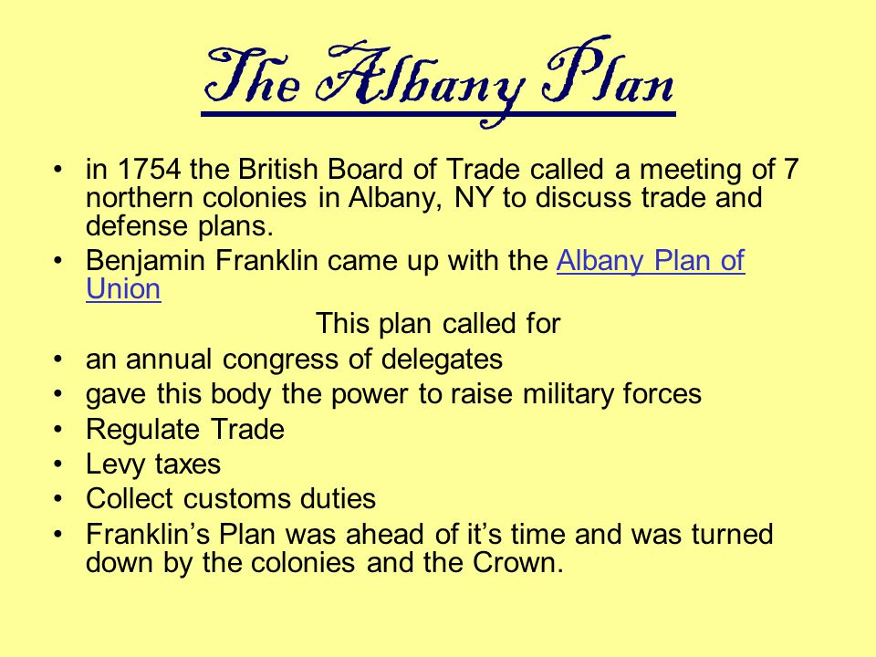 The Albany Plan in 1754 the British Board of Trade called a meeting of 7 northern colonies in Albany, NY to discuss trade and defense plans. Benjamin