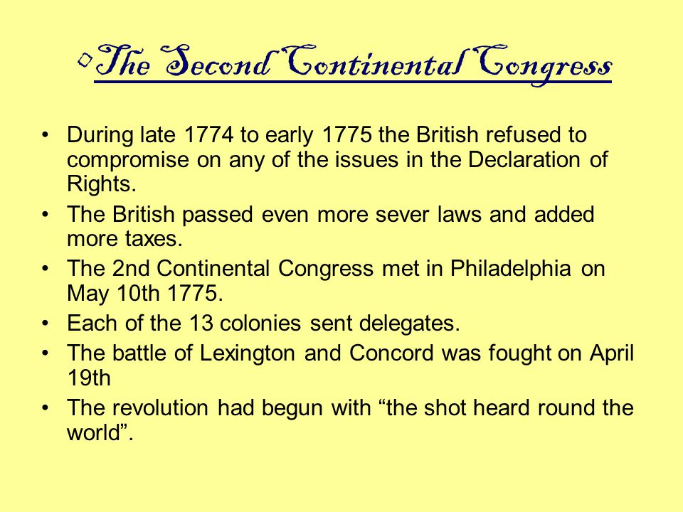 The Second Continental Congress During late 1774 to early 1775 the British refused to compromise on any of the issues in the Declaration of Rights. Th