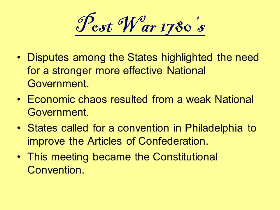 Post War 1780's Disputes among the States highlighted the need for a stronger more effective National Government. Economic chaos resulted from a weak