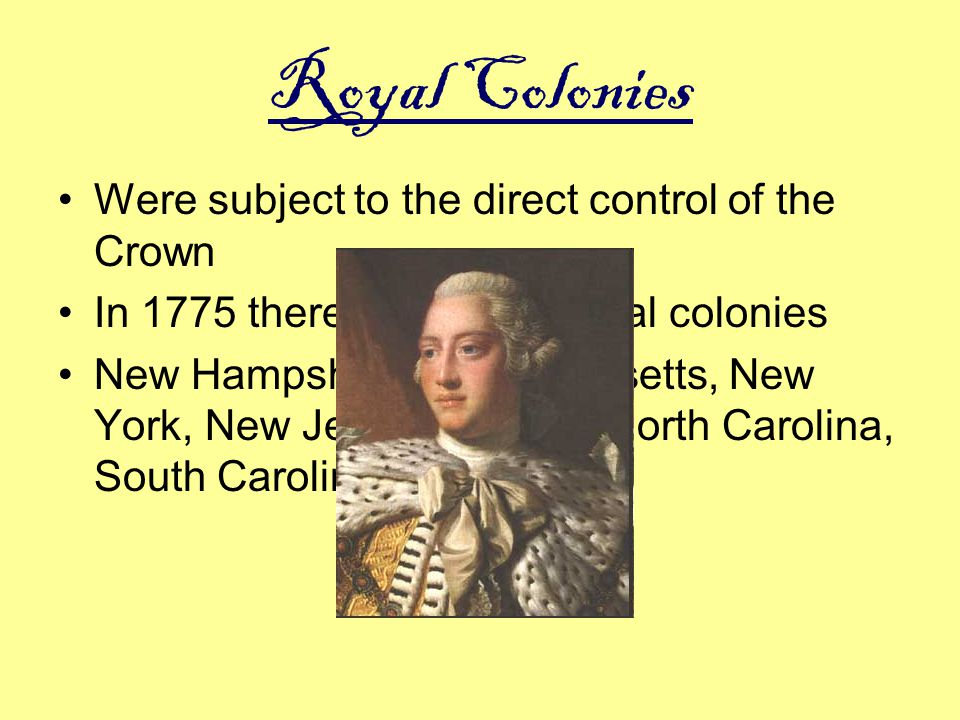 Royal Colonies Were subject to the direct control of the Crown In 1775 there were eight royal colonies New Hampshire, Massachusetts, New York, New Jer