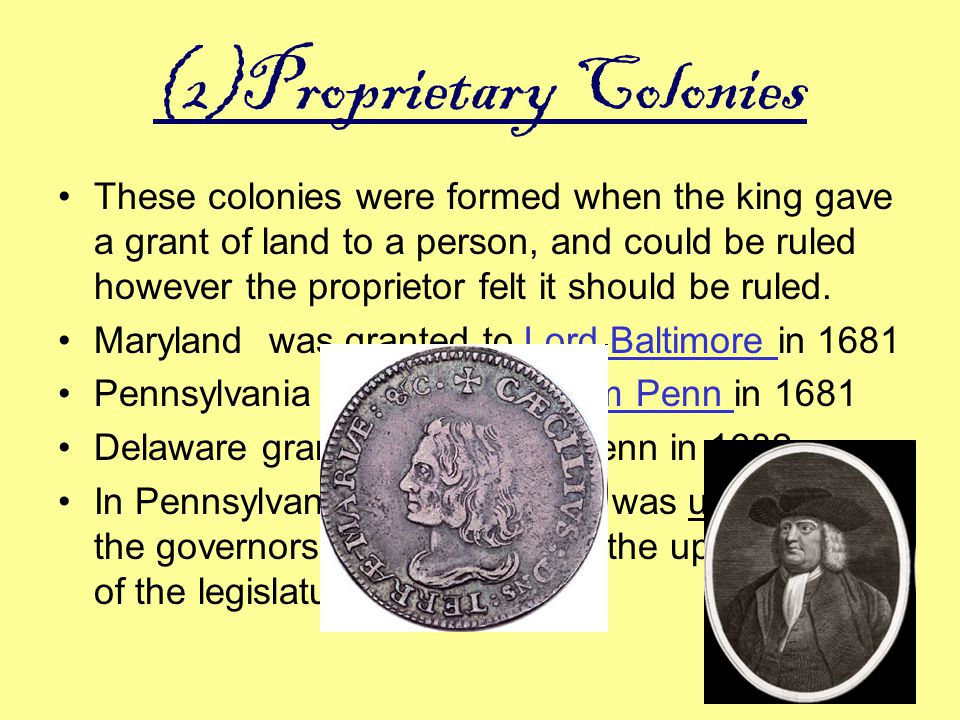 (2)Proprietary Colonies These colonies were formed when the king gave a grant of land to a person, and could be ruled however the proprietor felt it s