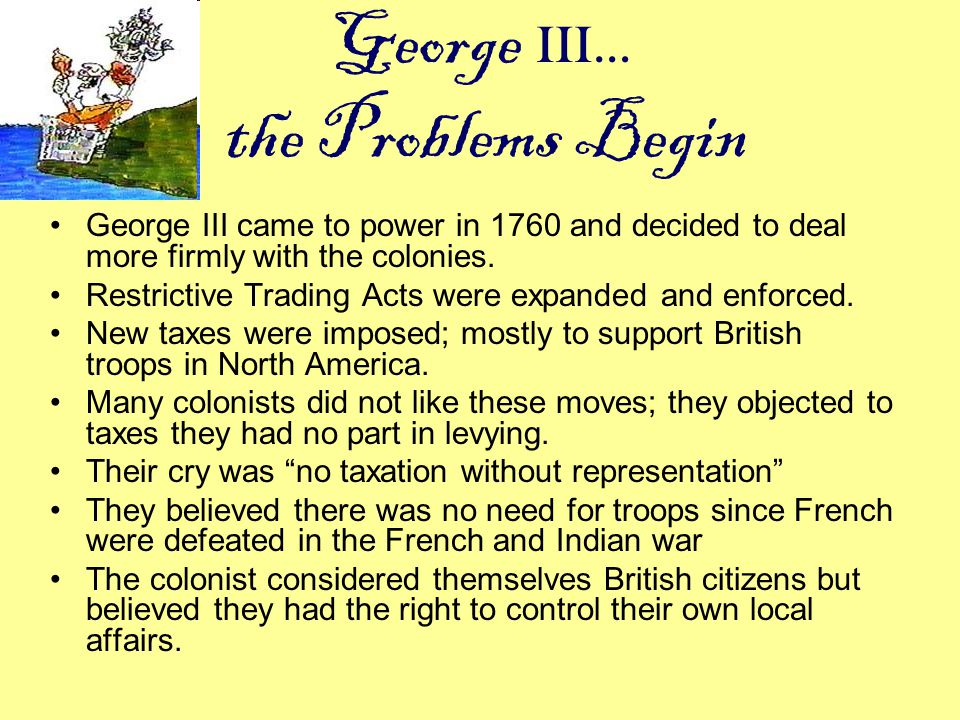 George III… the Problems Begin George III came to power in 1760 and decided to deal more firmly with the colonies. Restrictive Trading Acts were expan