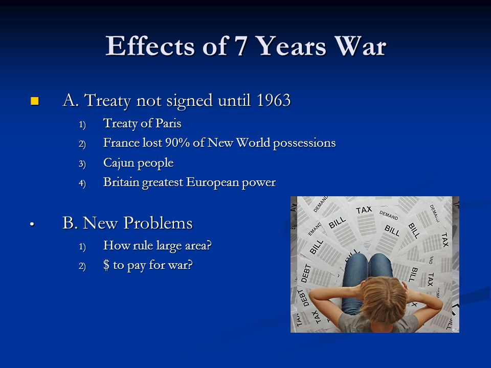 Effects of 7 Years War A. Treaty not signed until 1963 A. Treaty not signed until 1963 1) Treaty of Paris 2) France lost 90% of New World possessions