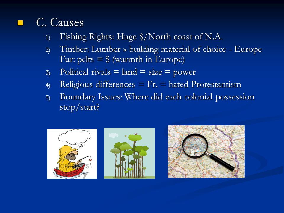 C. Causes C. Causes 1) Fishing Rights: Huge $/North coast of N.A. 2) Timber: Lumber » building material of choice - Europe Fur: pelts = $ (warmth in E