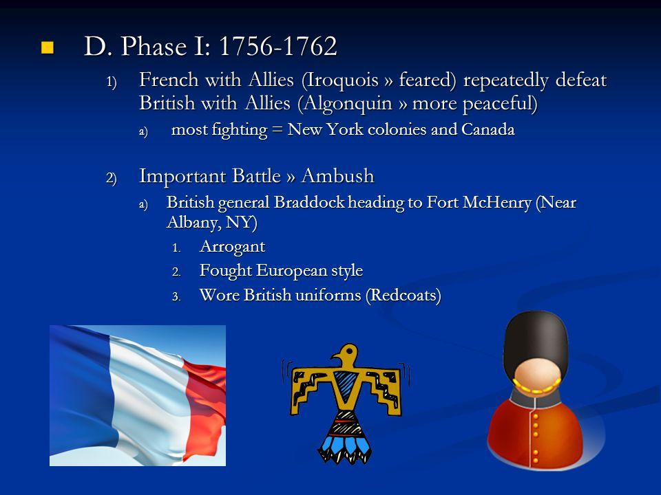D. Phase I: 1756-1762 D. Phase I: 1756-1762 1) French with Allies (Iroquois » feared) repeatedly defeat British with Allies (Algonquin » more peaceful