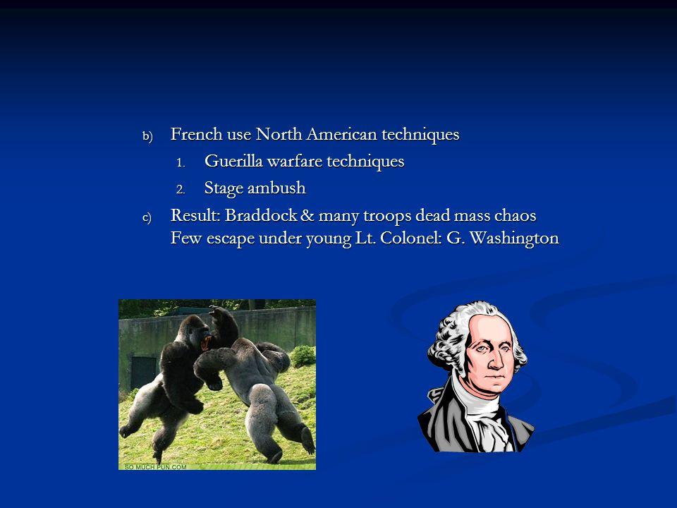 b) French use North American techniques 1. Guerilla warfare techniques 2. Stage ambush c) Result: Braddock & many troops dead mass chaos Few escape un