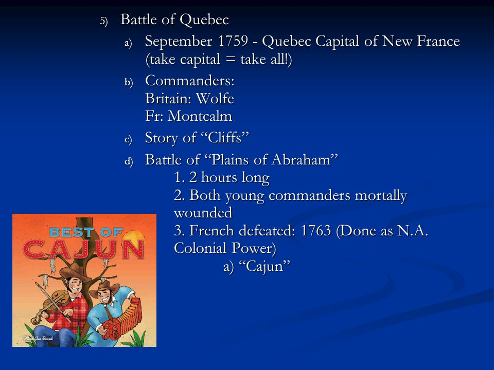5) Battle of Quebec a) September 1759 - Quebec Capital of New France (take capital = take all!) b) Commanders: Britain: Wolfe Fr: Montcalm c) Story of