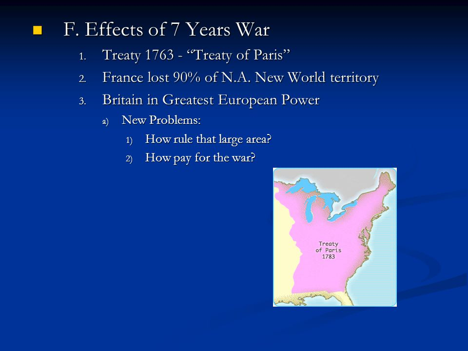 """F. Effects of 7 Years War F. Effects of 7 Years War 1. Treaty 1763 - """"Treaty of Paris"""" 2. France lost 90% of N.A. New World territory 3. Britain in Gr"""