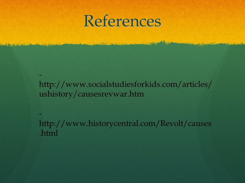 References - http://www.socialstudiesforkids.com/articles/ ushistory/causesrevwar.htm - http://www.historycentral.com/Revolt/causes.html
