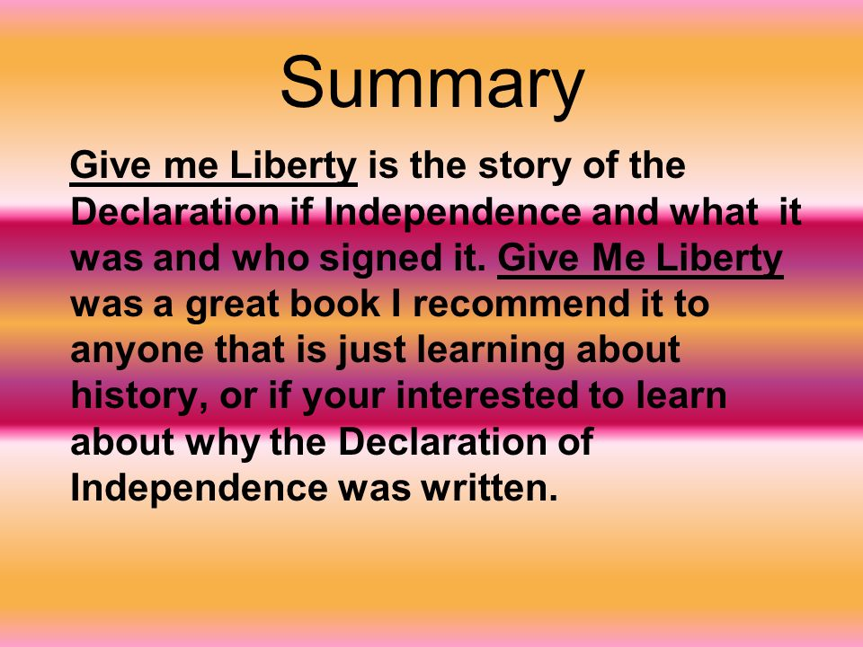 Summary Give me Liberty is the story of the Declaration if Independence and what it was and who signed it.