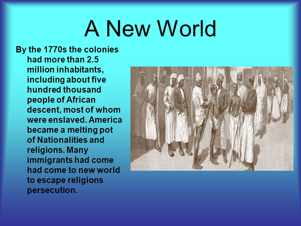 A New World By the 1770s the colonies had more than 2.5 million inhabitants, including about five hundred thousand people of African descent, most of whom were enslaved.