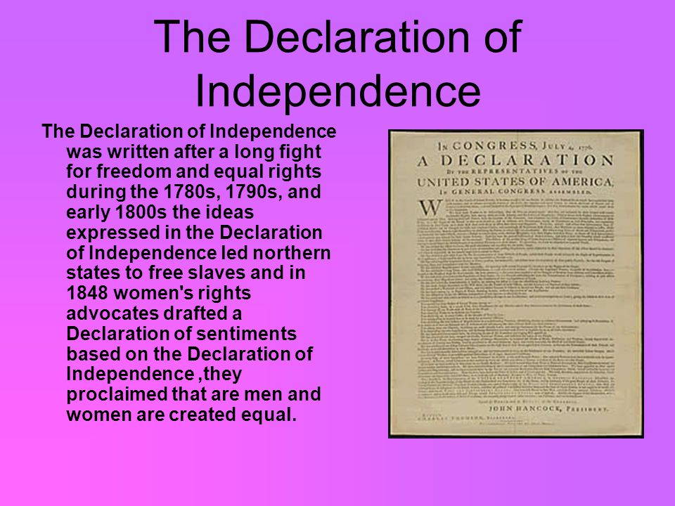 The Declaration of Independence The Declaration of Independence was written after a long fight for freedom and equal rights during the 1780s, 1790s, and early 1800s the ideas expressed in the Declaration of Independence led northern states to free slaves and in 1848 women s rights advocates drafted a Declaration of sentiments based on the Declaration of Independence,they proclaimed that are men and women are created equal.