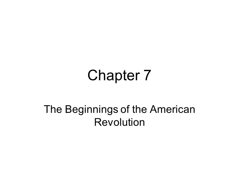 Chapter 7 The Beginnings of the American Revolution