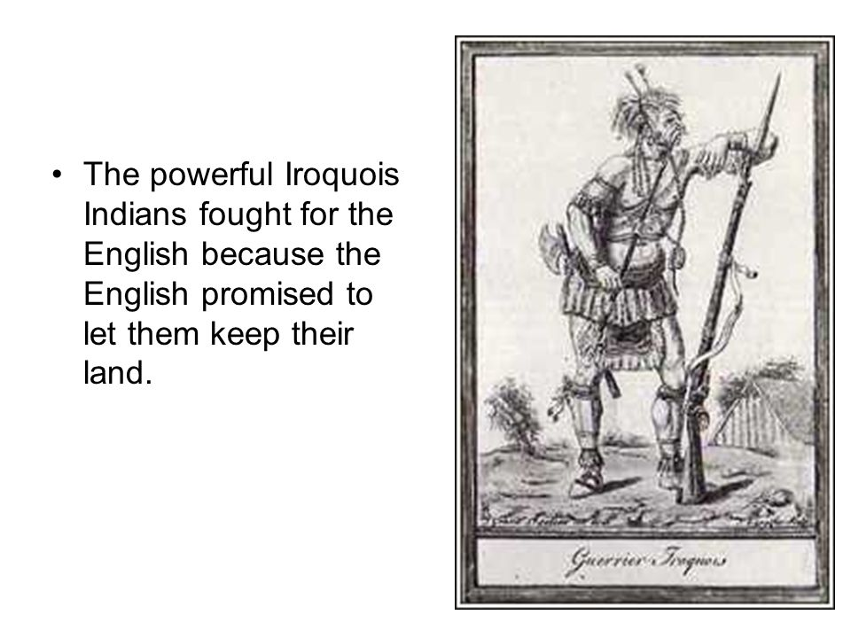 The powerful Iroquois Indians fought for the English because the English promised to let them keep their land.