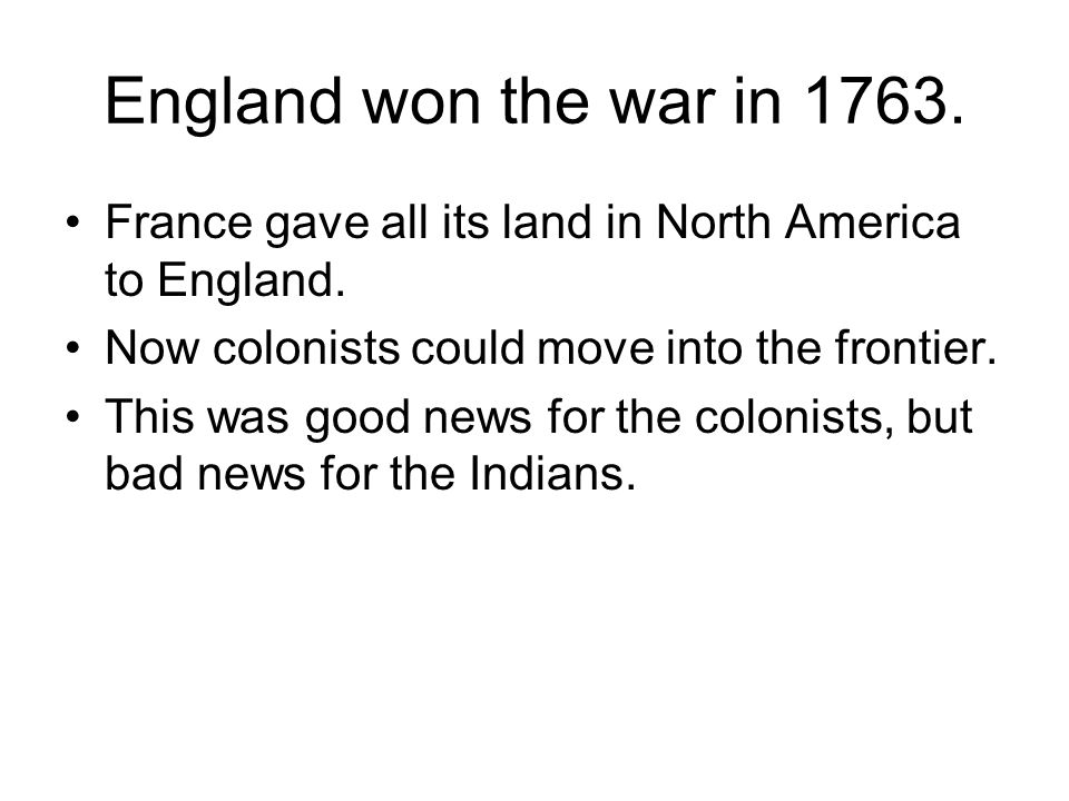 England won the war in 1763.France gave all its land in North America to England.