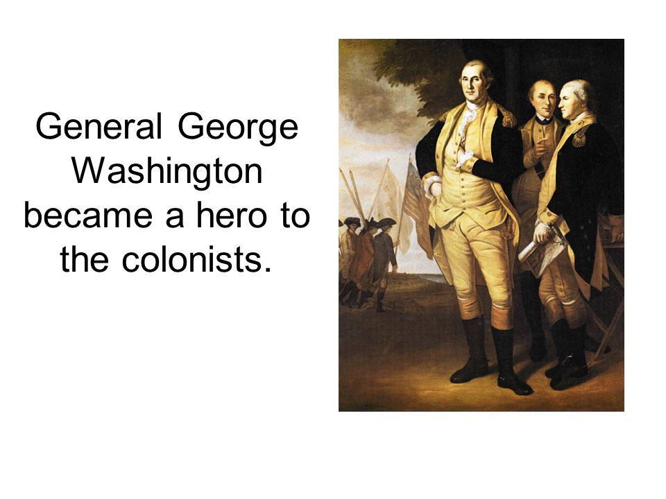 General George Washington became a hero to the colonists.