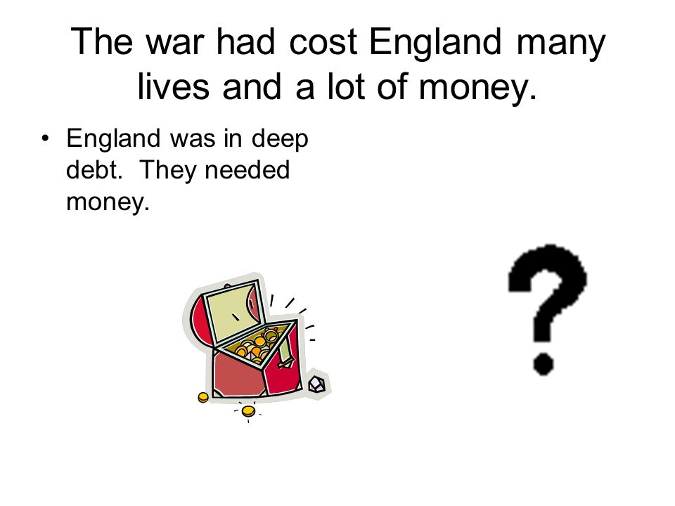 The war had cost England many lives and a lot of money.