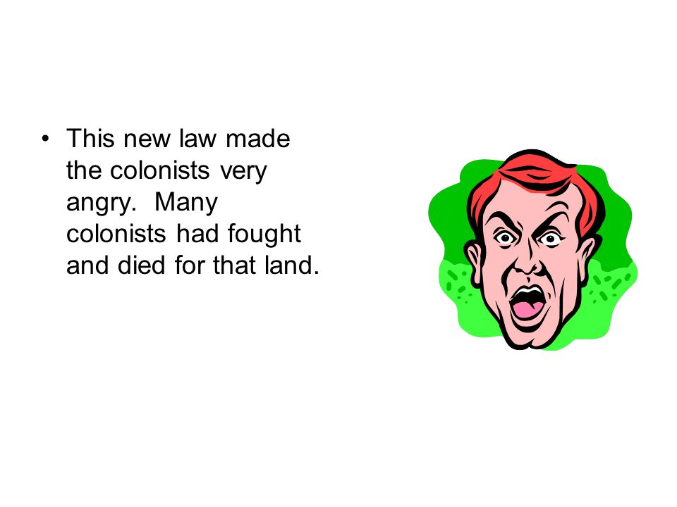 This new law made the colonists very angry. Many colonists had fought and died for that land.