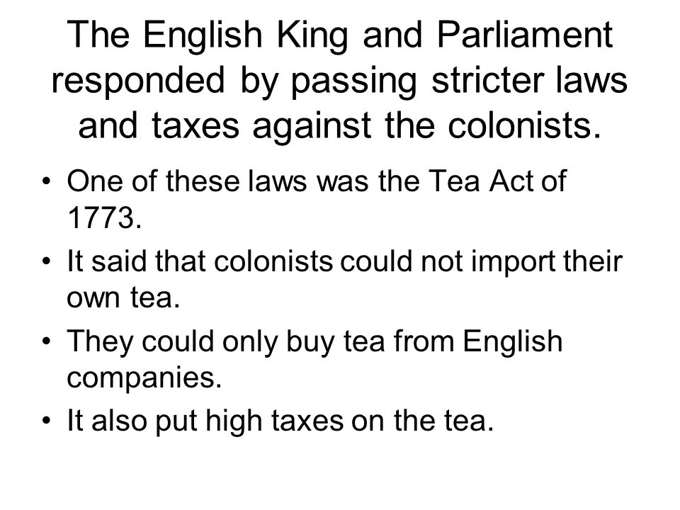 The English King and Parliament responded by passing stricter laws and taxes against the colonists.