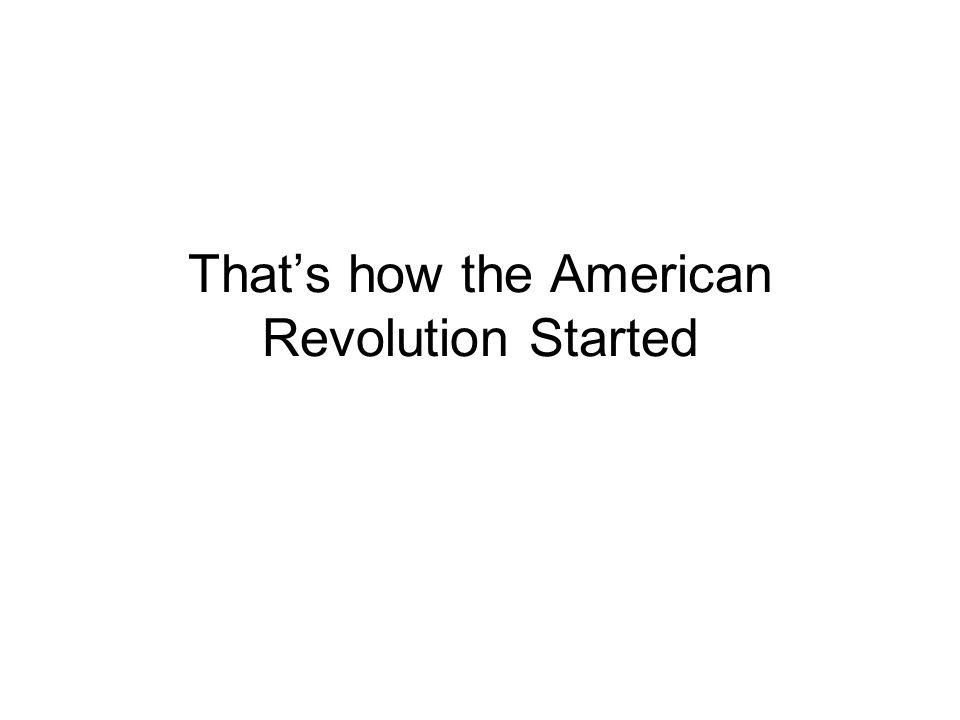 That's how the American Revolution Started