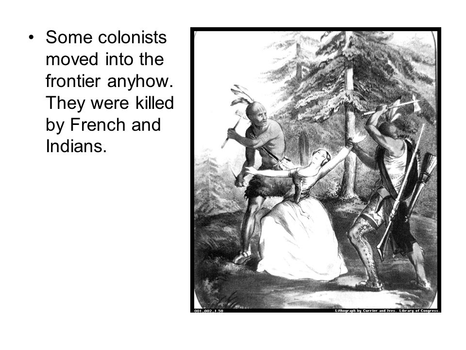 Some colonists moved into the frontier anyhow. They were killed by French and Indians.
