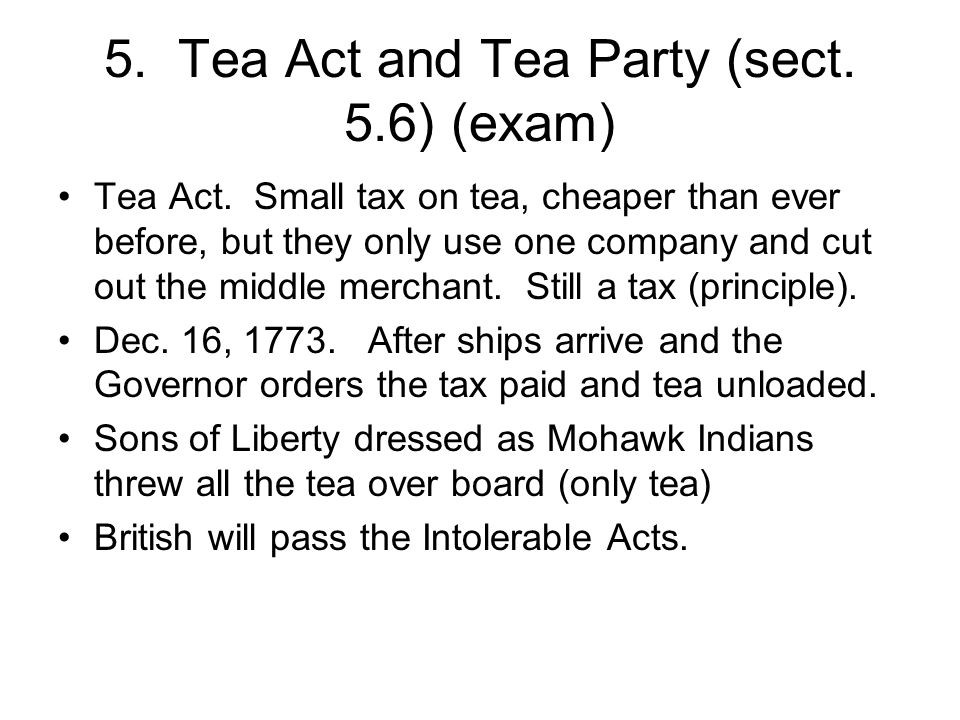 5. Tea Act and Tea Party (sect. 5.6) (exam) Tea Act.