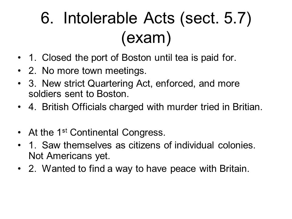 6. Intolerable Acts (sect. 5.7) (exam) 1. Closed the port of Boston until tea is paid for.