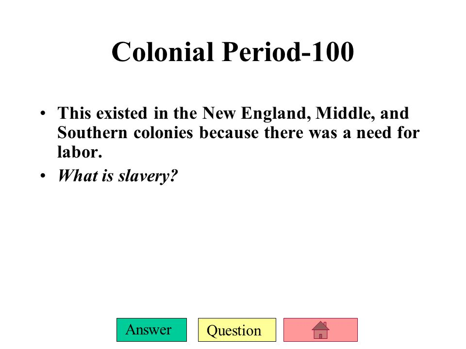 Question Answer Colonial Period-100 This existed in the New England, Middle, and Southern colonies because there was a need for labor.