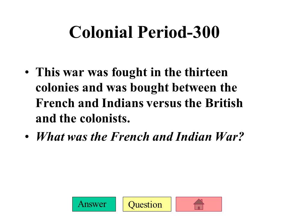 Question Answer Colonial Period-300 This war was fought in the thirteen colonies and was bought between the French and Indians versus the British and the colonists.