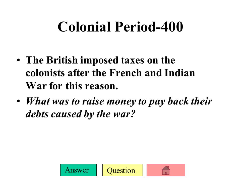 Question Answer Colonial Period-400 The British imposed taxes on the colonists after the French and Indian War for this reason.
