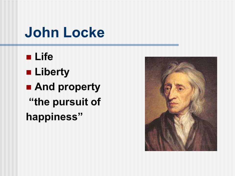 John Locke Life Liberty And property the pursuit of happiness