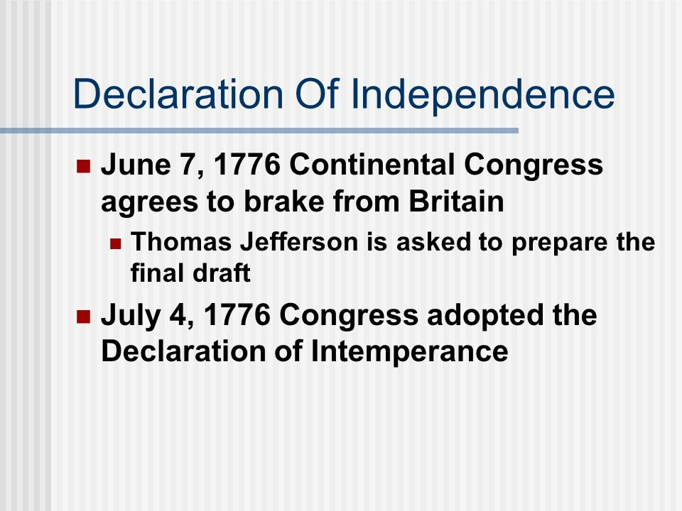 Declaration Of Independence June 7, 1776 Continental Congress agrees to brake from Britain Thomas Jefferson is asked to prepare the final draft July 4, 1776 Congress adopted the Declaration of Intemperance