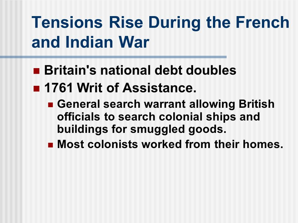 Tensions Rise During the French and Indian War Britain s national debt doubles 1761 Writ of Assistance.