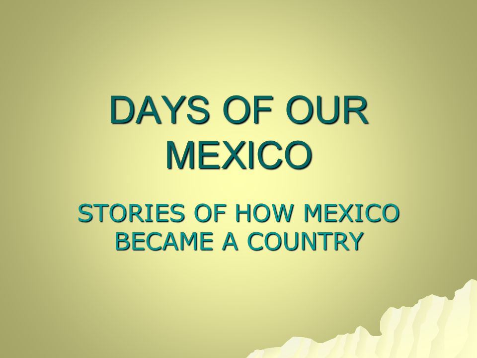 DAYS OF OUR MEXICO STORIES OF HOW MEXICO BECAME A COUNTRY