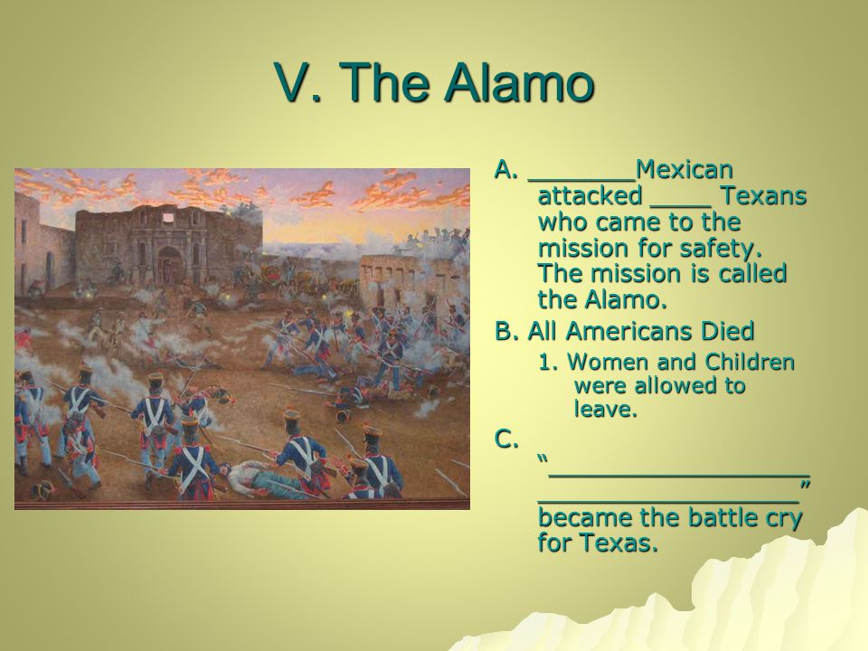 V. The Alamo A. _______Mexican attacked ____ Texans who came to the mission for safety. The mission is called the Alamo. B. All Americans Died 1. Wome
