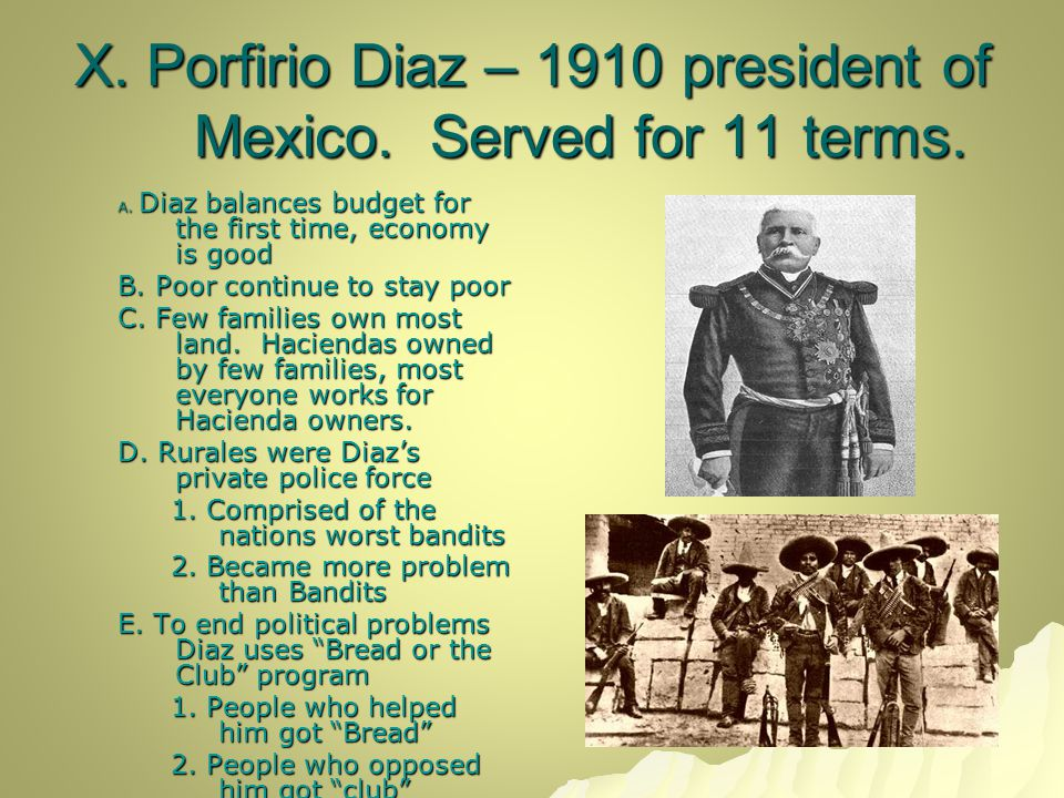 X. Porfirio Diaz – 1910 president of Mexico. Served for 11 terms. A. Diaz balances budget for the first time, economy is good B. Poor continue to stay