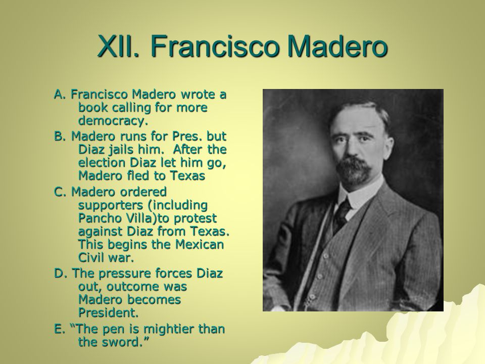 XII. Francisco Madero A. Francisco Madero wrote a book calling for more democracy. B. Madero runs for Pres. but Diaz jails him. After the election Dia