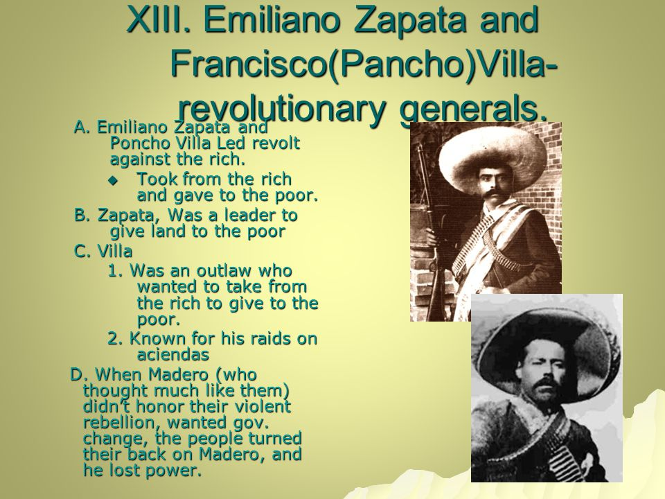 XIII. Emiliano Zapata and Francisco(Pancho)Villa- revolutionary generals. A. Emiliano Zapata and Poncho Villa Led revolt against the rich.  Took from