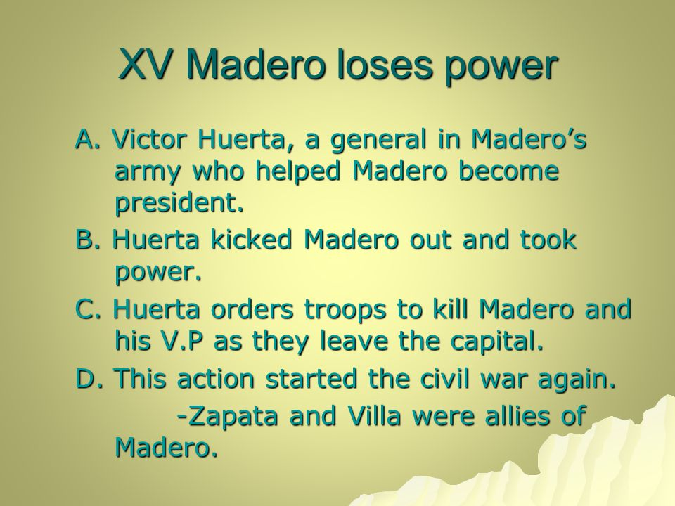 XV Madero loses power A. Victor Huerta, a general in Madero's army who helped Madero become president. B. Huerta kicked Madero out and took power. C.